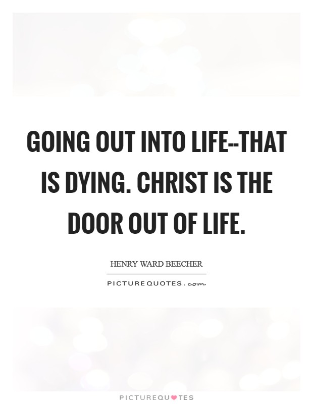 Going out into life--that is dying. Christ is the door out of life Picture Quote #1