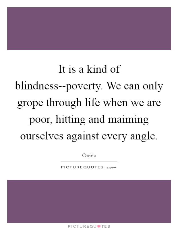 It is a kind of blindness--poverty. We can only grope through life when we are poor, hitting and maiming ourselves against every angle Picture Quote #1