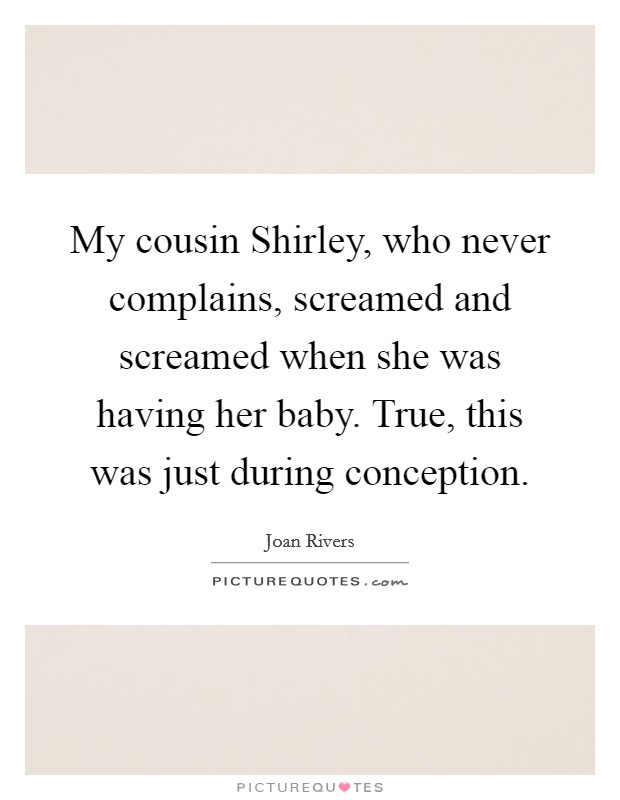 My cousin Shirley, who never complains, screamed and ...