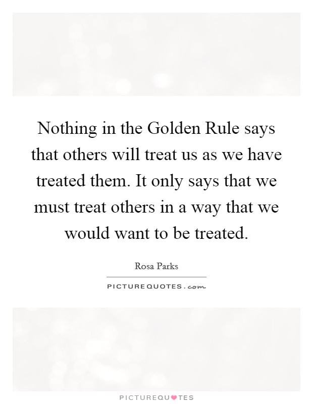 Nothing in the Golden Rule says that others will treat us as we have treated them. It only says that we must treat others in a way that we would want to be treated Picture Quote #1