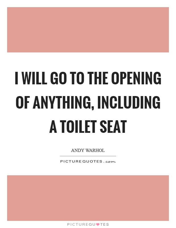 I will go to the Opening of Anything, including a Toilet Seat Picture Quote #1
