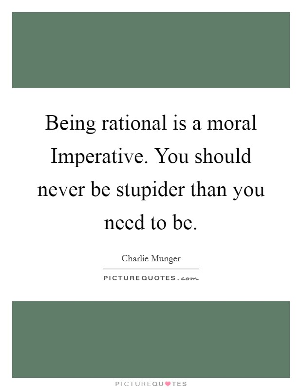 Being rational is a moral Imperative. You should never be stupider than you need to be Picture Quote #1