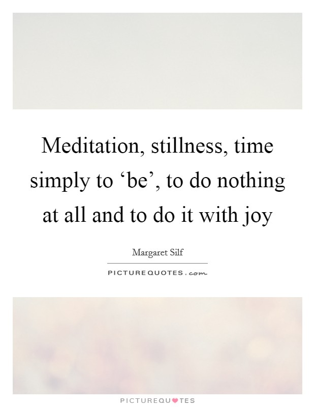 Meditation, stillness, time simply to 'be', to do nothing at all and to do it with joy Picture Quote #1