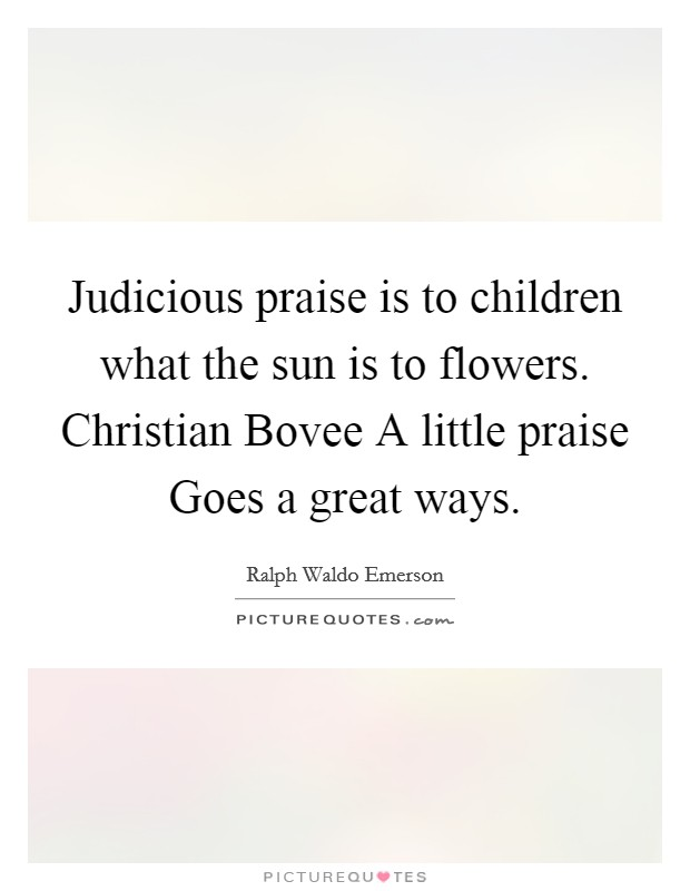 Judicious praise is to children what the sun is to flowers. Christian Bovee A little praise Goes a great ways Picture Quote #1