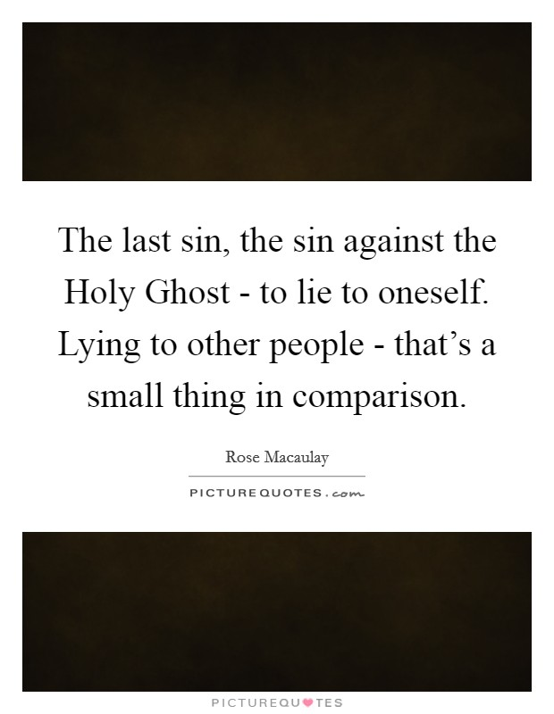 The last sin, the sin against the Holy Ghost - to lie to oneself. Lying to other people - that's a small thing in comparison Picture Quote #1