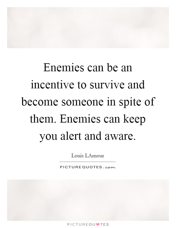 Enemies can be an incentive to survive and become someone in spite of them. Enemies can keep you alert and aware Picture Quote #1