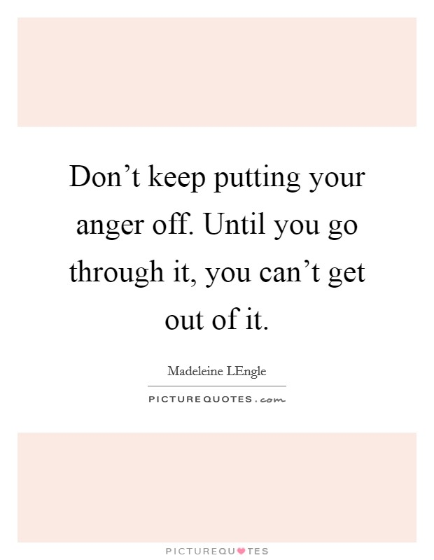 Don't keep putting your anger off. Until you go through it, you can't get out of it Picture Quote #1