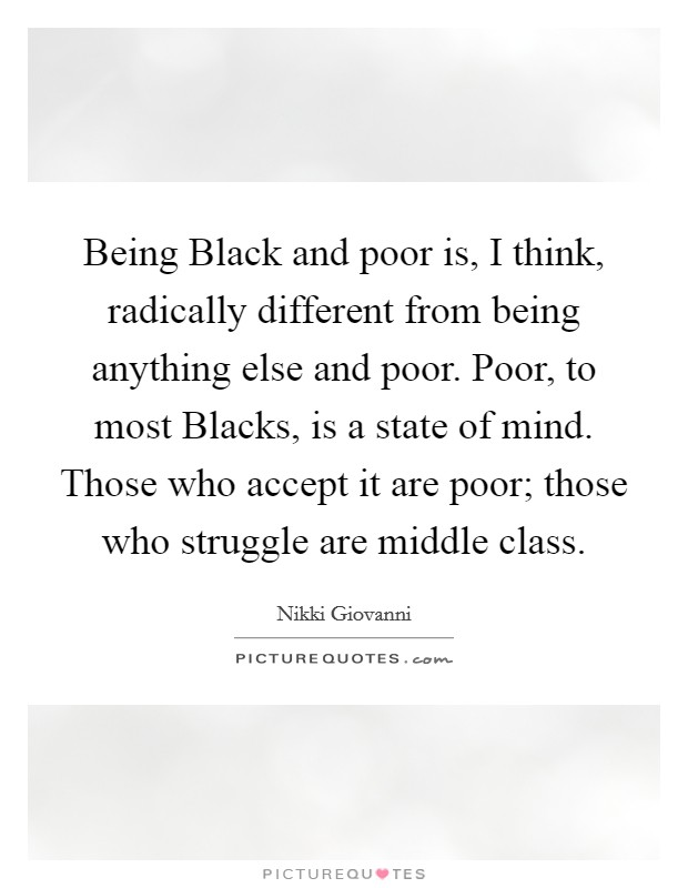 Being Black and poor is, I think, radically different from being anything else and poor. Poor, to most Blacks, is a state of mind. Those who accept it are poor; those who struggle are middle class Picture Quote #1