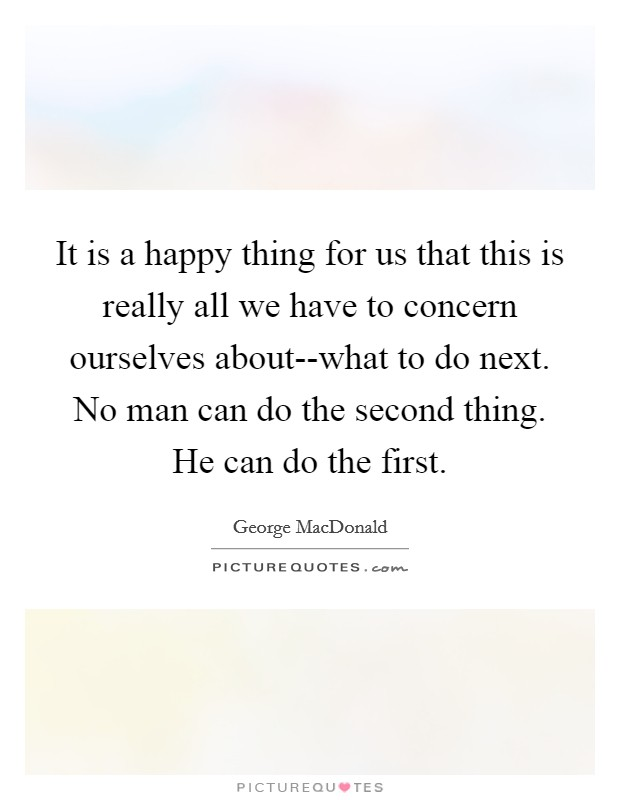 It is a happy thing for us that this is really all we have to concern ourselves about--what to do next. No man can do the second thing. He can do the first Picture Quote #1