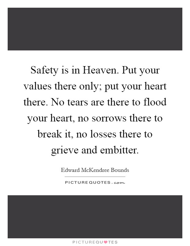 Safety is in Heaven. Put your values there only; put your heart there. No tears are there to flood your heart, no sorrows there to break it, no losses there to grieve and embitter Picture Quote #1