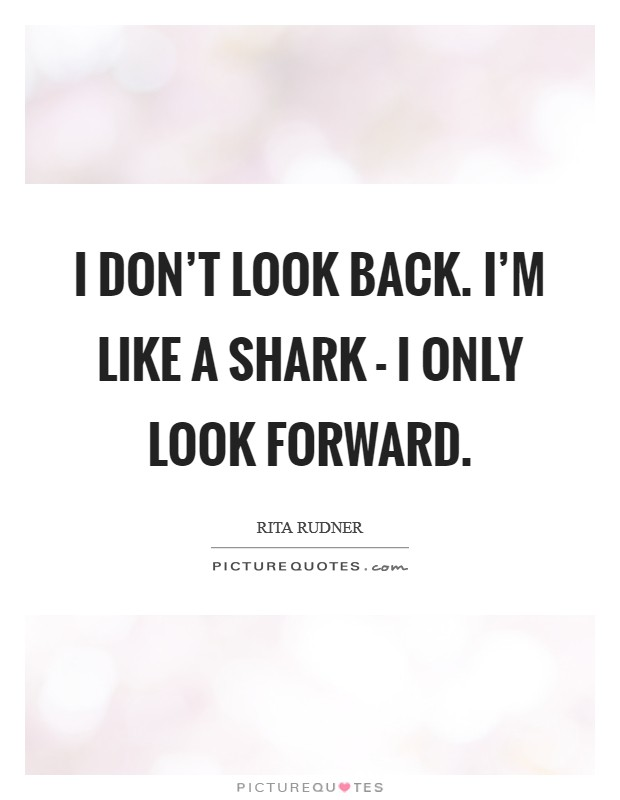 I don't look back. I'm like a shark - I only look forward Picture Quote #1
