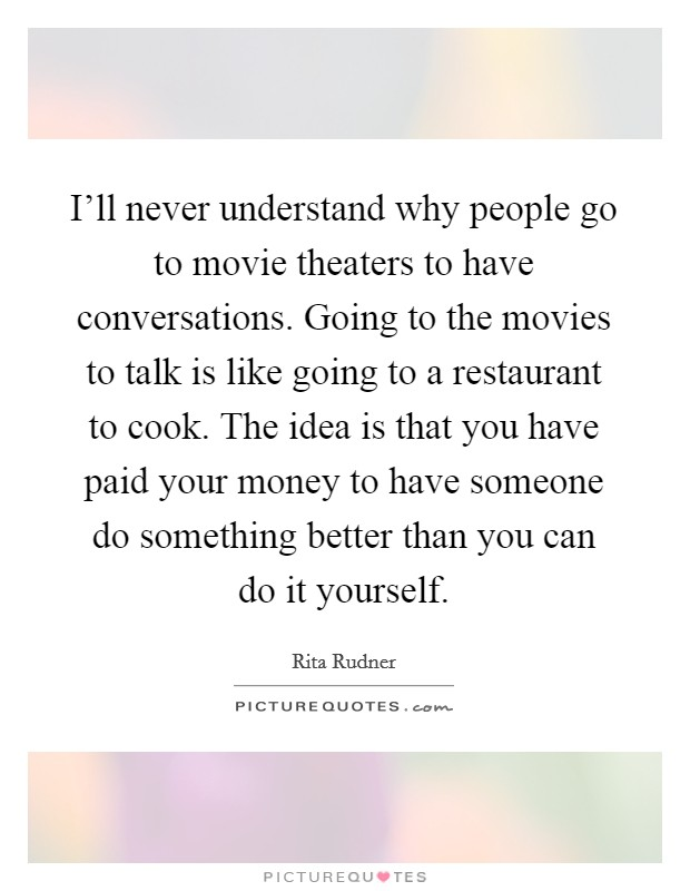 I'll never understand why people go to movie theaters to have conversations. Going to the movies to talk is like going to a restaurant to cook. The idea is that you have paid your money to have someone do something better than you can do it yourself Picture Quote #1