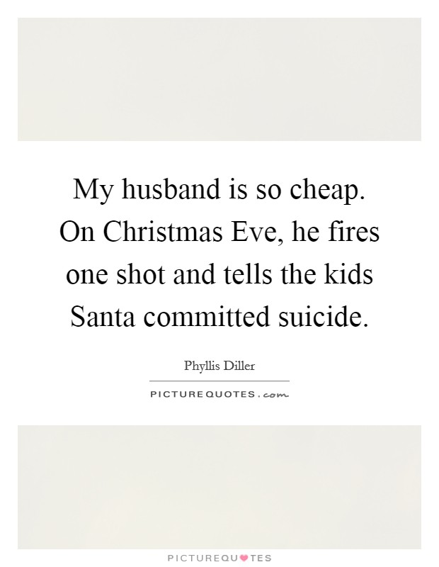 My husband is so cheap. On Christmas Eve, he fires one shot and tells the kids Santa committed suicide Picture Quote #1