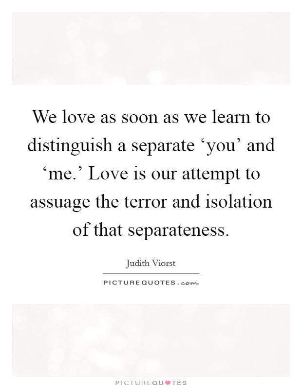 We love as soon as we learn to distinguish a separate 'you' and 'me.' Love is our attempt to assuage the terror and isolation of that separateness Picture Quote #1