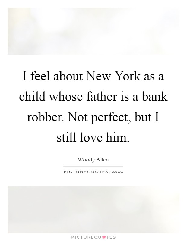 I feel about New York as a child whose father is a bank robber. Not perfect, but I still love him Picture Quote #1