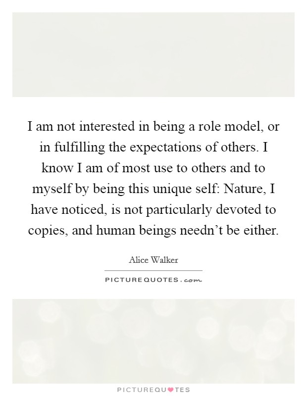 I am not interested in being a role model, or in fulfilling the expectations of others. I know I am of most use to others and to myself by being this unique self: Nature, I have noticed, is not particularly devoted to copies, and human beings needn't be either Picture Quote #1