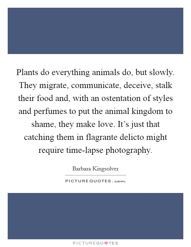 Plants do everything animals do, but slowly. They migrate, communicate, deceive, stalk their food and, with an ostentation of styles and perfumes to put the animal kingdom to shame, they make love. It's just that catching them in flagrante delicto might require time-lapse photography Picture Quote #1