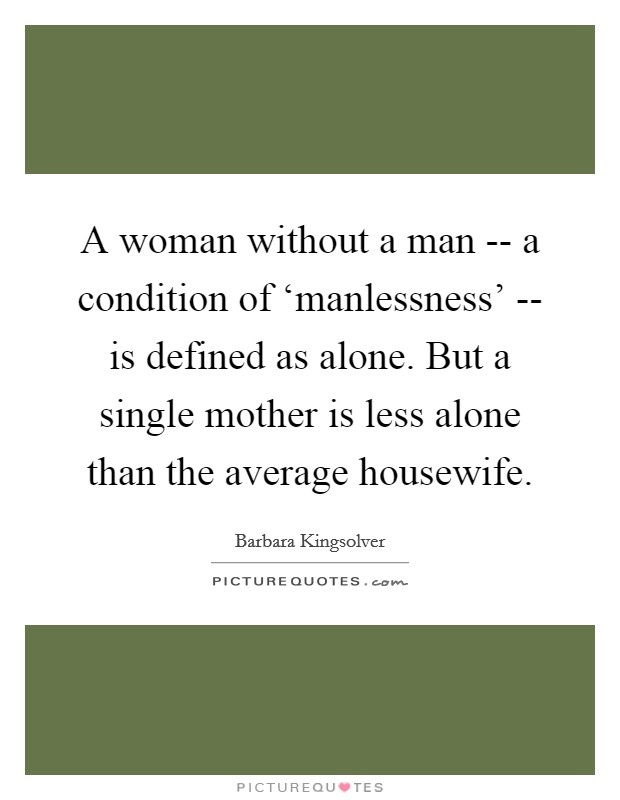 A woman without a man -- a condition of 'manlessness' -- is defined as alone. But a single mother is less alone than the average housewife Picture Quote #1