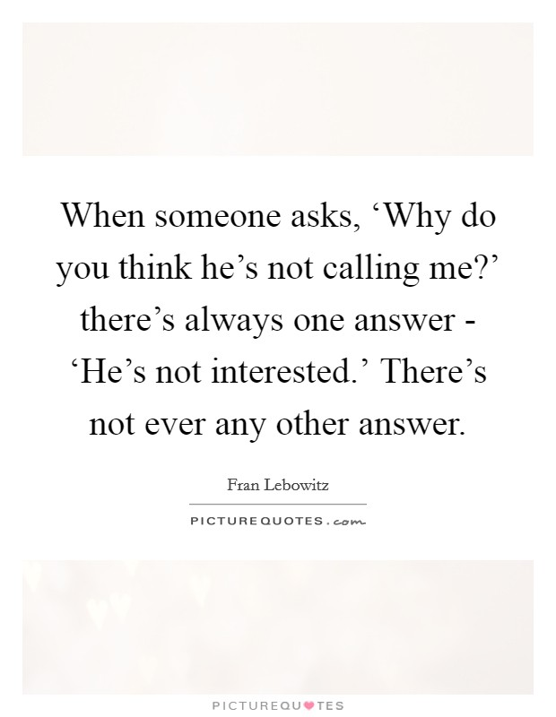 When someone asks, 'Why do you think he's not calling me?' there's always one answer - 'He's not interested.' There's not ever any other answer Picture Quote #1