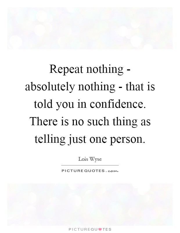 Repeat nothing - absolutely nothing - that is told you in confidence. There is no such thing as telling just one person Picture Quote #1