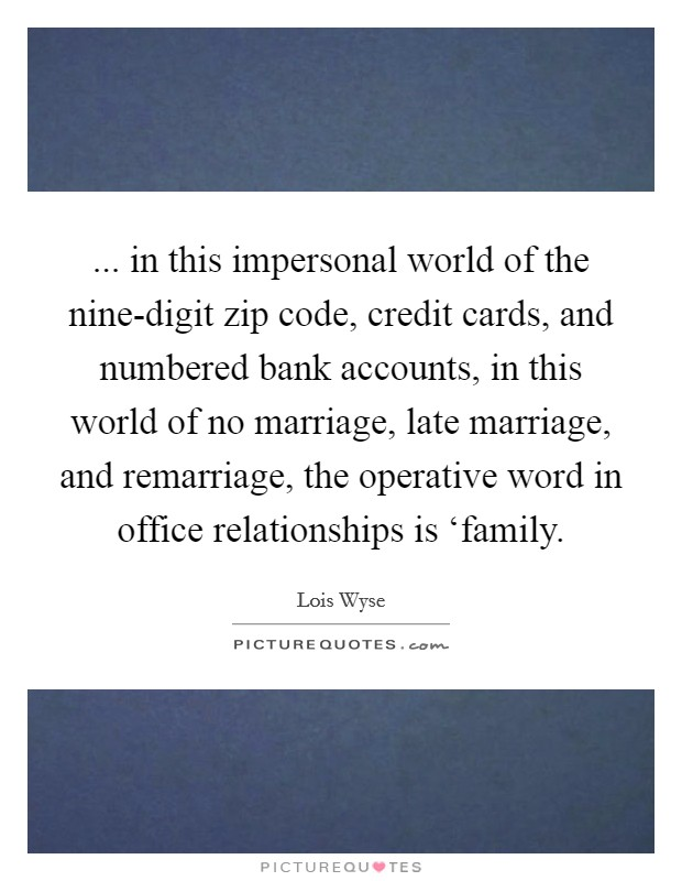 ... in this impersonal world of the nine-digit zip code, credit cards, and numbered bank accounts, in this world of no marriage, late marriage, and remarriage, the operative word in office relationships is 'family Picture Quote #1