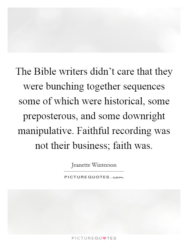 The Bible writers didn't care that they were bunching together sequences some of which were historical, some preposterous, and some downright manipulative. Faithful recording was not their business; faith was Picture Quote #1