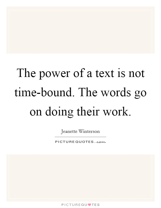 The power of a text is not time-bound. The words go on doing their work Picture Quote #1