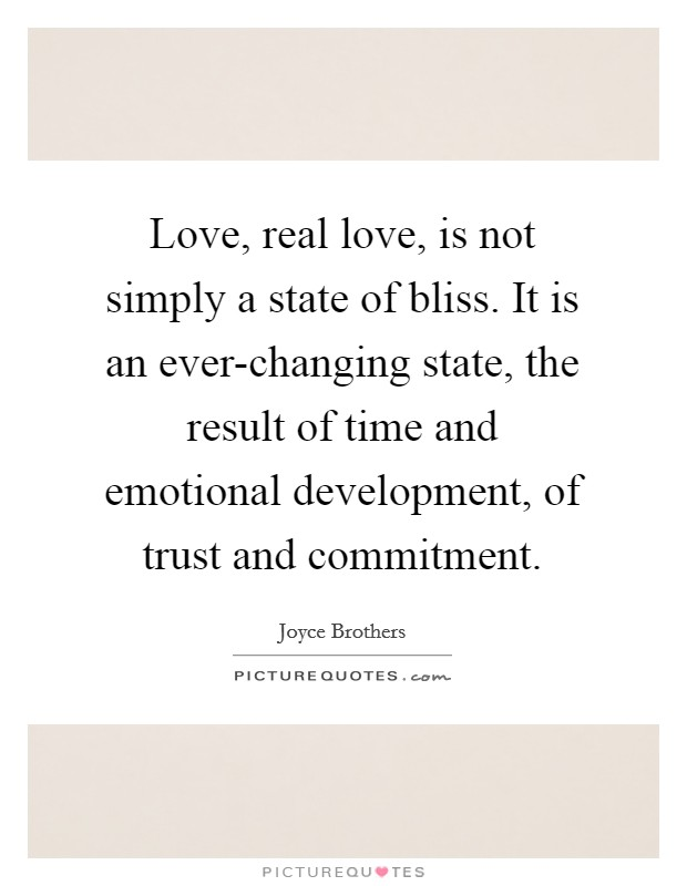 Love, real love, is not simply a state of bliss. It is an ever-changing state, the result of time and emotional development, of trust and commitment Picture Quote #1