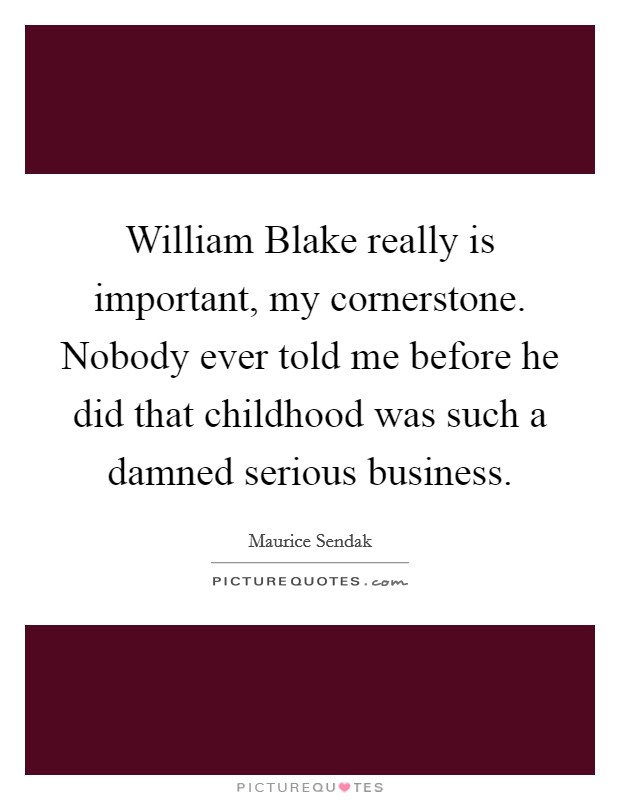 William Blake really is important, my cornerstone. Nobody ever told me before he did that childhood was such a damned serious business Picture Quote #1