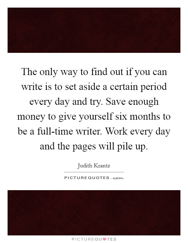 The only way to find out if you can write is to set aside a certain period every day and try. Save enough money to give yourself six months to be a full-time writer. Work every day and the pages will pile up Picture Quote #1