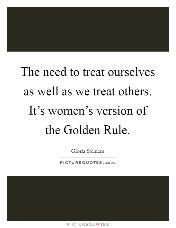 The need to treat ourselves as well as we treat others. It's women's version of the Golden Rule Picture Quote #1