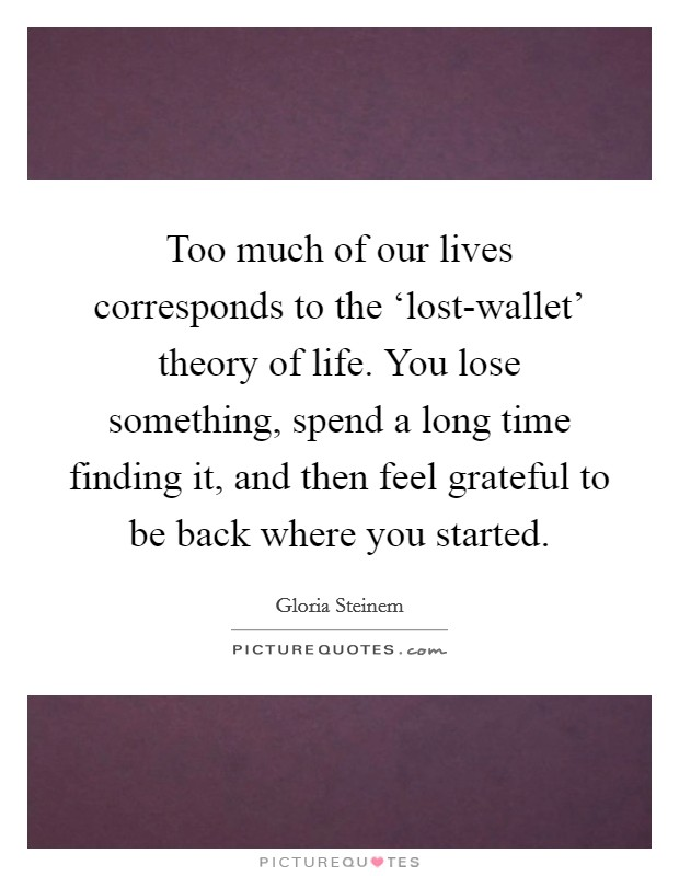 Too much of our lives corresponds to the 'lost-wallet' theory of life. You lose something, spend a long time finding it, and then feel grateful to be back where you started Picture Quote #1