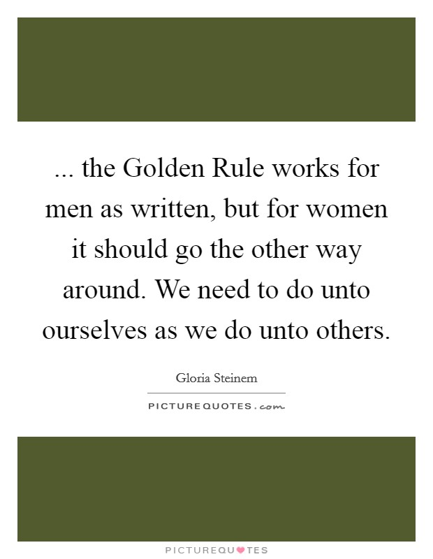 ... the Golden Rule works for men as written, but for women it should go the other way around. We need to do unto ourselves as we do unto others Picture Quote #1