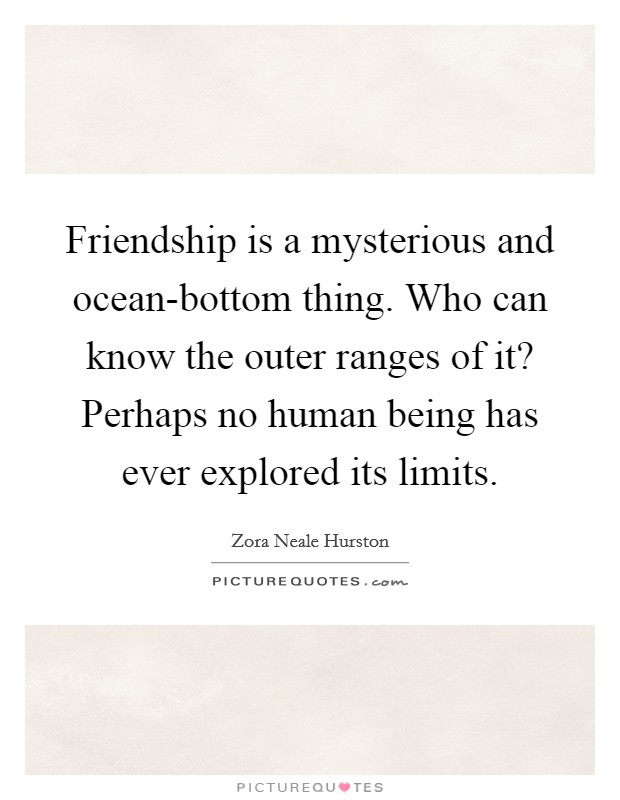 Friendship is a mysterious and ocean-bottom thing. Who can know the outer ranges of it? Perhaps no human being has ever explored its limits Picture Quote #1