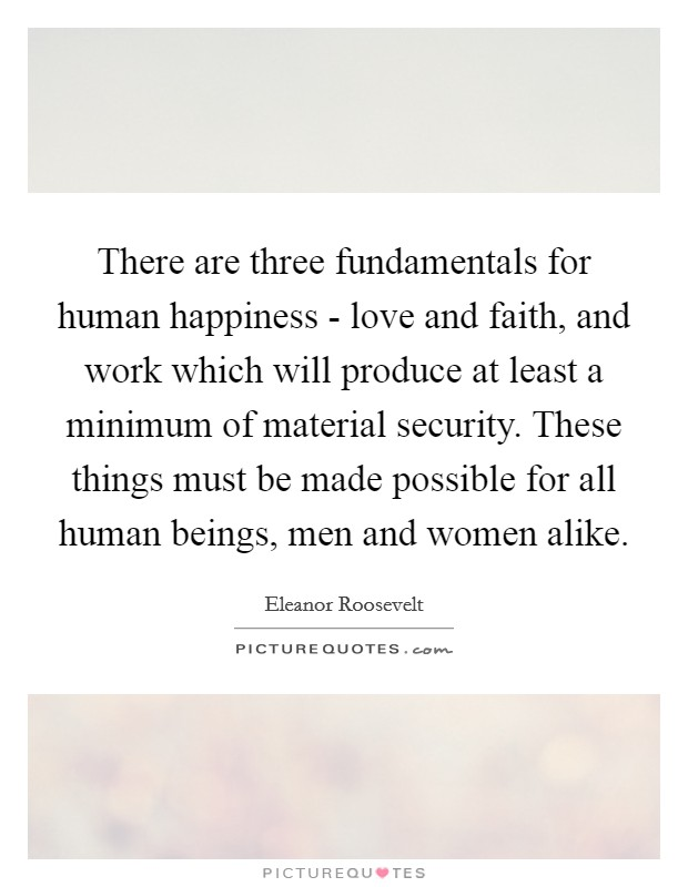 There are three fundamentals for human happiness - love and faith, and work which will produce at least a minimum of material security. These things must be made possible for all human beings, men and women alike Picture Quote #1