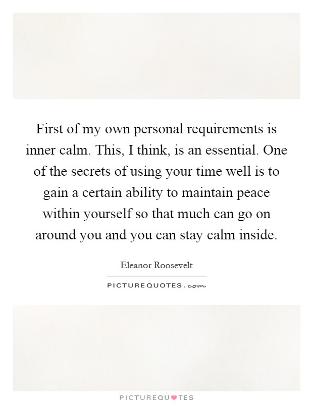 First of my own personal requirements is inner calm. This, I think, is an essential. One of the secrets of using your time well is to gain a certain ability to maintain peace within yourself so that much can go on around you and you can stay calm inside Picture Quote #1