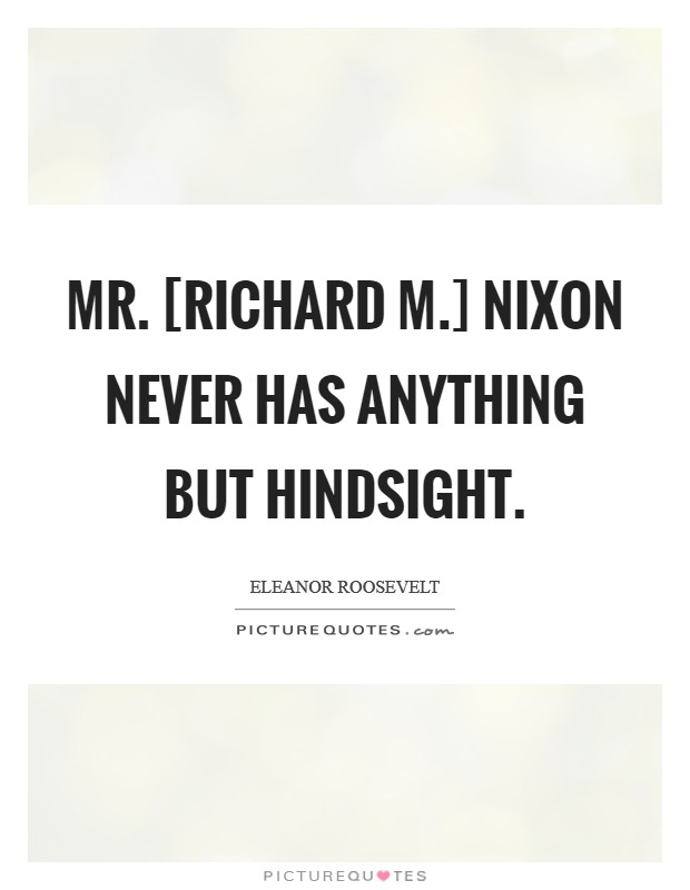 Mr. [Richard M.] Nixon never has anything but hindsight Picture Quote #1