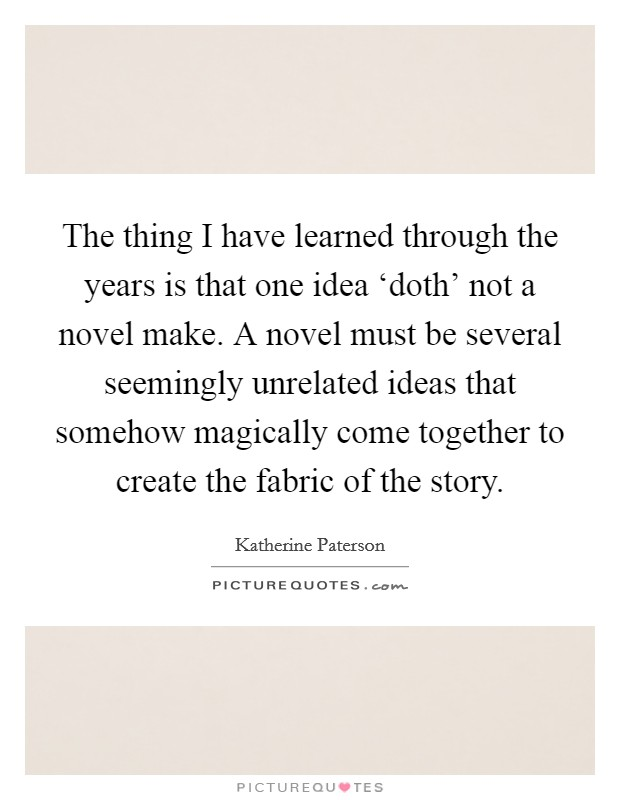The thing I have learned through the years is that one idea 'doth' not a novel make. A novel must be several seemingly unrelated ideas that somehow magically come together to create the fabric of the story Picture Quote #1