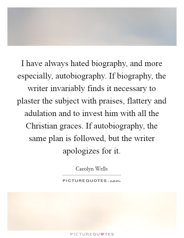 I have always hated biography, and more especially, autobiography. If biography, the writer invariably finds it necessary to plaster the subject with praises, flattery and adulation and to invest him with all the Christian graces. If autobiography, the same plan is followed, but the writer apologizes for it Picture Quote #1