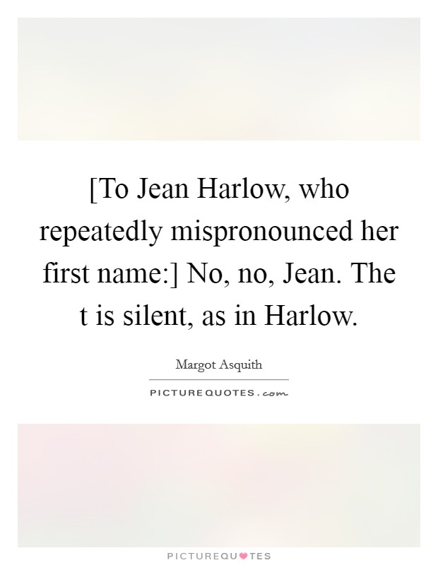 [To Jean Harlow, who repeatedly mispronounced her first name:] No, no, Jean. The t is silent, as in Harlow Picture Quote #1