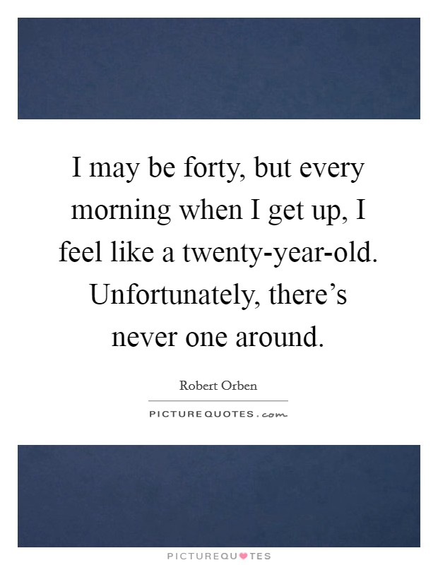 I may be forty, but every morning when I get up, I feel like a twenty-year-old. Unfortunately, there's never one around Picture Quote #1