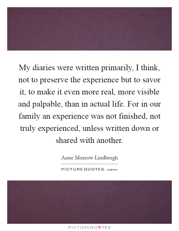 My diaries were written primarily, I think, not to preserve the experience but to savor it, to make it even more real, more visible and palpable, than in actual life. For in our family an experience was not finished, not truly experienced, unless written down or shared with another Picture Quote #1