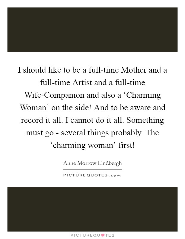 I should like to be a full-time Mother and a full-time Artist and a full-time Wife-Companion and also a 'Charming Woman' on the side! And to be aware and record it all. I cannot do it all. Something must go - several things probably. The 'charming woman' first! Picture Quote #1