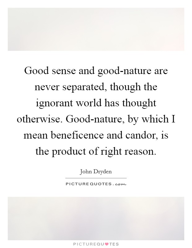 Good sense and good-nature are never separated, though the ignorant world has thought otherwise. Good-nature, by which I mean beneficence and candor, is the product of right reason Picture Quote #1