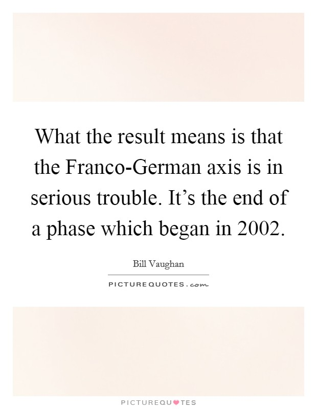 What the result means is that the Franco-German axis is in serious trouble. It's the end of a phase which began in 2002 Picture Quote #1