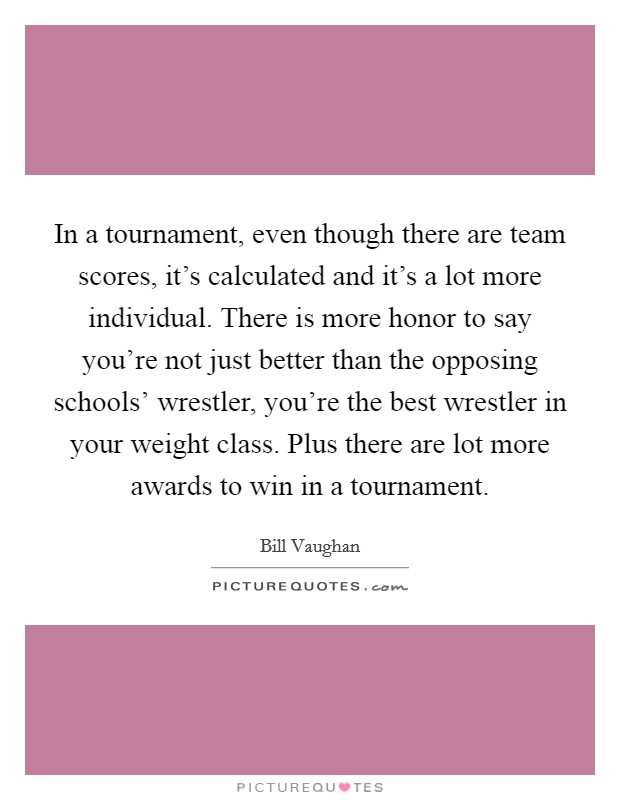 In a tournament, even though there are team scores, it's calculated and it's a lot more individual. There is more honor to say you're not just better than the opposing schools' wrestler, you're the best wrestler in your weight class. Plus there are lot more awards to win in a tournament Picture Quote #1