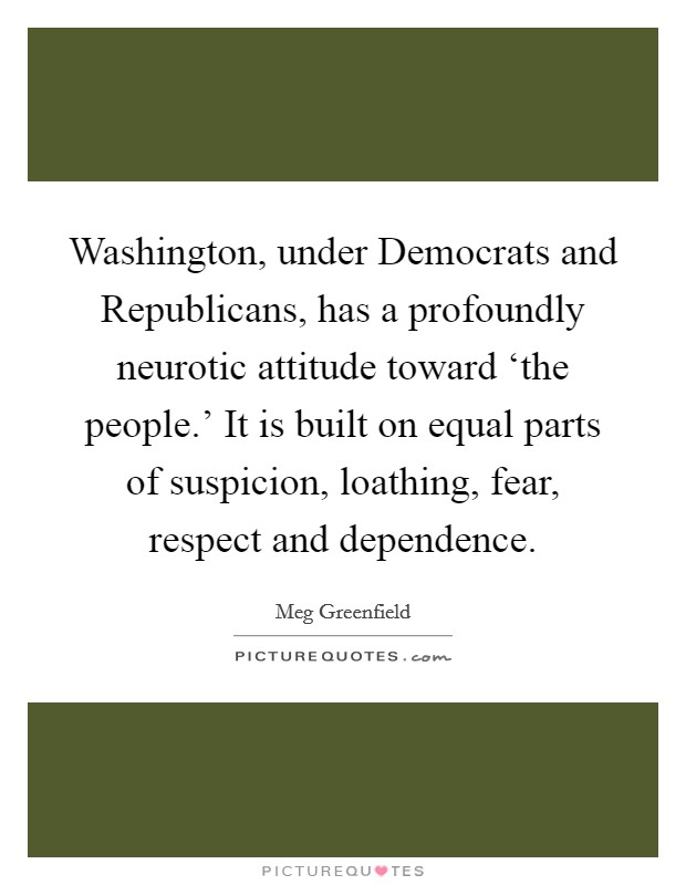 Washington, under Democrats and Republicans, has a profoundly neurotic attitude toward 'the people.' It is built on equal parts of suspicion, loathing, fear, respect and dependence Picture Quote #1
