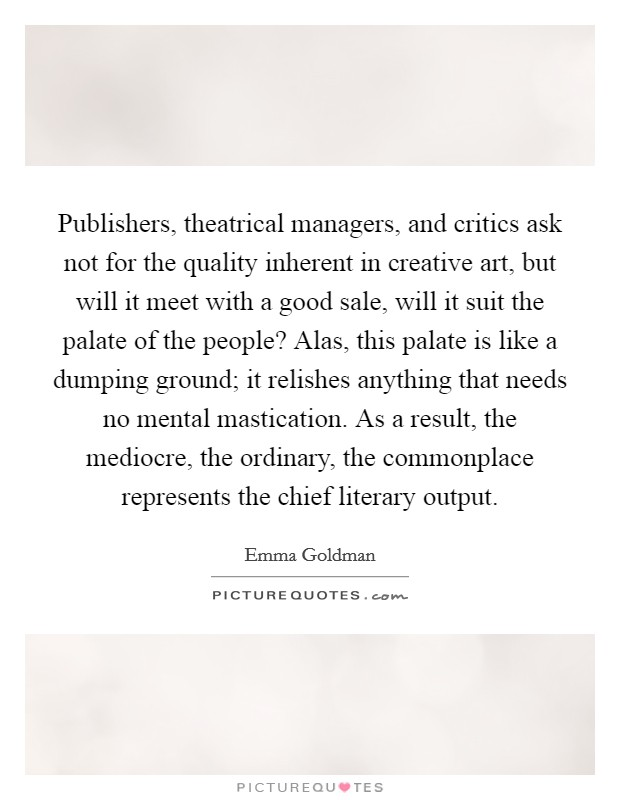 Publishers, theatrical managers, and critics ask not for the quality inherent in creative art, but will it meet with a good sale, will it suit the palate of the people? Alas, this palate is like a dumping ground; it relishes anything that needs no mental mastication. As a result, the mediocre, the ordinary, the commonplace represents the chief literary output Picture Quote #1