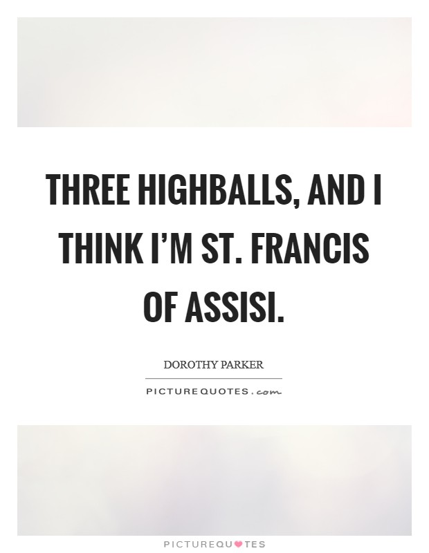 Three highballs, and I think I'm St. Francis of Assisi Picture Quote #1