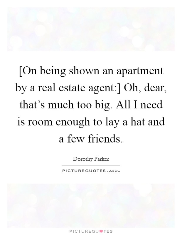 [On being shown an apartment by a real estate agent:] Oh, dear, that's much too big. All I need is room enough to lay a hat and a few friends Picture Quote #1